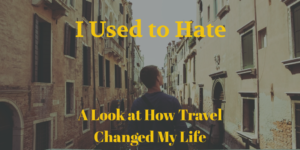 I Used to Hate: A Look at How Travel Changed My Life