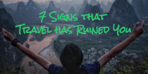 7 Signs that Travel Has Ruined You