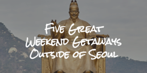 Five Great Weekend Getaways Outside of Seoul